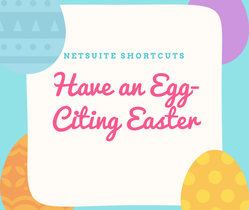 Check Out These Cracking NetSuite Shortcuts Setting You Up For an Egg-Citing Easter