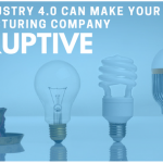 How Industry 4.0 Can Make Your Manufacturing Company Disruptive